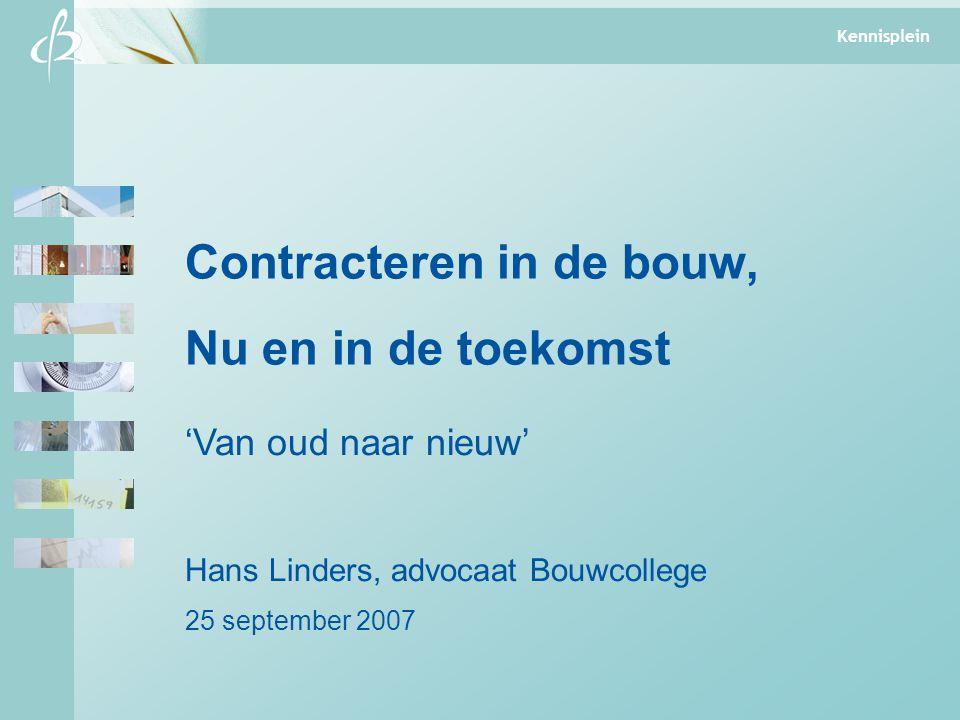 Kennisplein Contracteren in de bouw, Nu en in de toekomst 'Van oud naar nieuw' Hans Linders, advocaat Bouwcollege 25 september 2007 Kennisplein