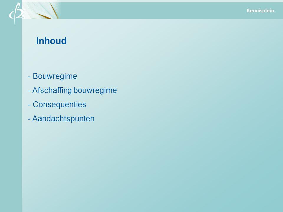 Inhoud - Bouwregime - Afschaffing bouwregime - Consequenties - Aandachtspunten Kennisplein