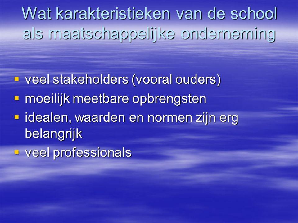 Wat karakteristieken van de school als maatschappelijke onderneming  veel stakeholders (vooral ouders)  moeilijk meetbare opbrengsten  idealen, waarden en normen zijn erg belangrijk  veel professionals