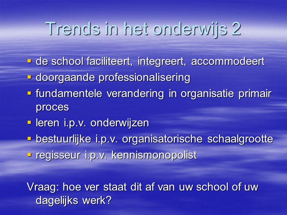Trends in het onderwijs 2  de school faciliteert, integreert, accommodeert  doorgaande professionalisering  fundamentele verandering in organisatie primair proces  leren i.p.v.