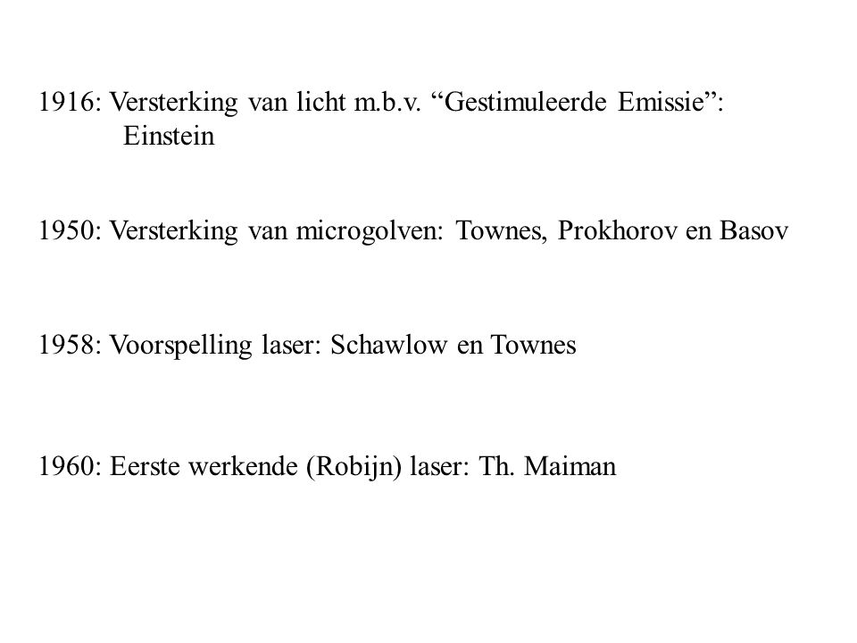 """1960: Eerste werkende (Robijn) laser: Th. Maiman 1916: Versterking van licht m.b.v. """"Gestimuleerde Emissie"""": Einstein 1950: Versterking van microgolve"""
