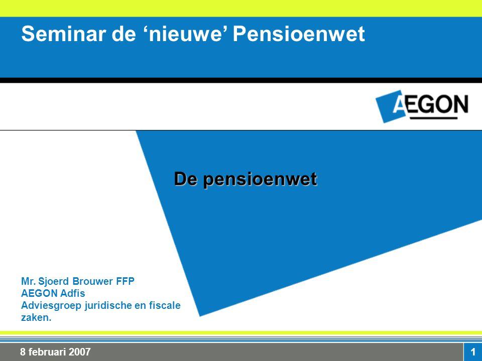 1 Mr. Sjoerd Brouwer FFP AEGON Adfis Adviesgroep juridische en fiscale zaken. Seminar de 'nieuwe' Pensioenwet De pensioenwet 8 februari 2007