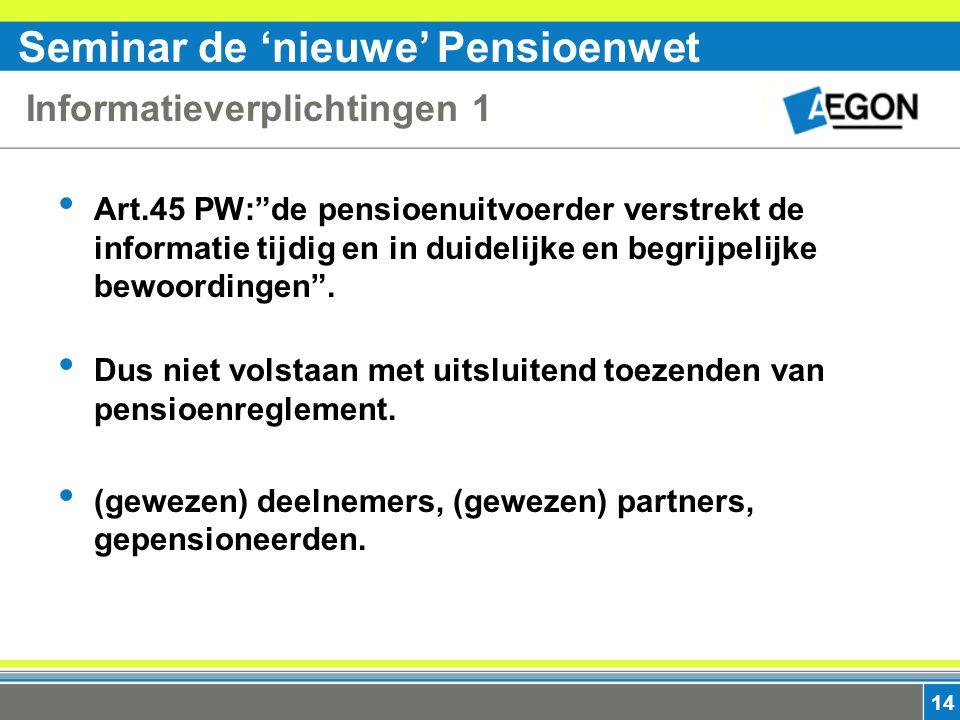 Seminar de 'nieuwe' Pensioenwet 14 Informatieverplichtingen 1 Art.45 PW: de pensioenuitvoerder verstrekt de informatie tijdig en in duidelijke en begrijpelijke bewoordingen .