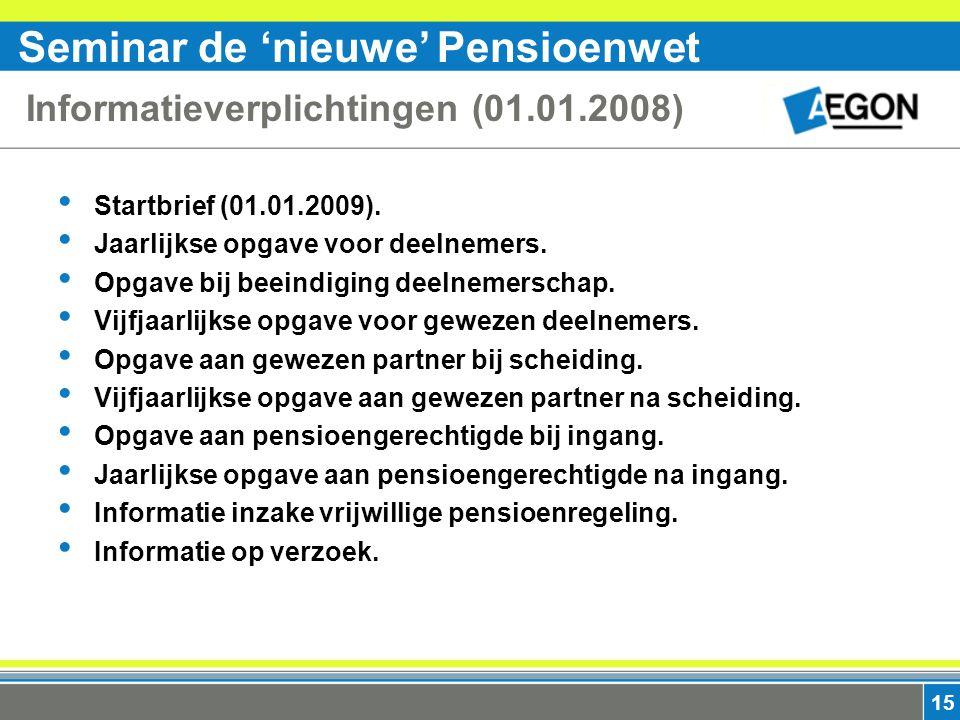 Seminar de 'nieuwe' Pensioenwet 15 Informatieverplichtingen (01.01.2008) Startbrief (01.01.2009).