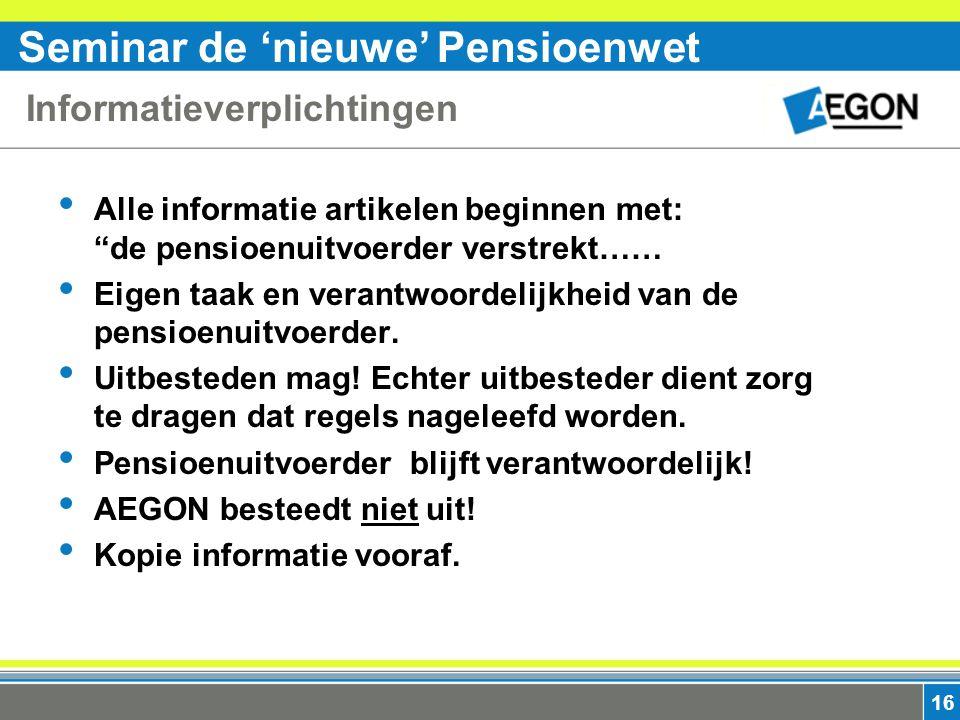 Seminar de 'nieuwe' Pensioenwet 16 Informatieverplichtingen Alle informatie artikelen beginnen met: de pensioenuitvoerder verstrekt…… Eigen taak en verantwoordelijkheid van de pensioenuitvoerder.
