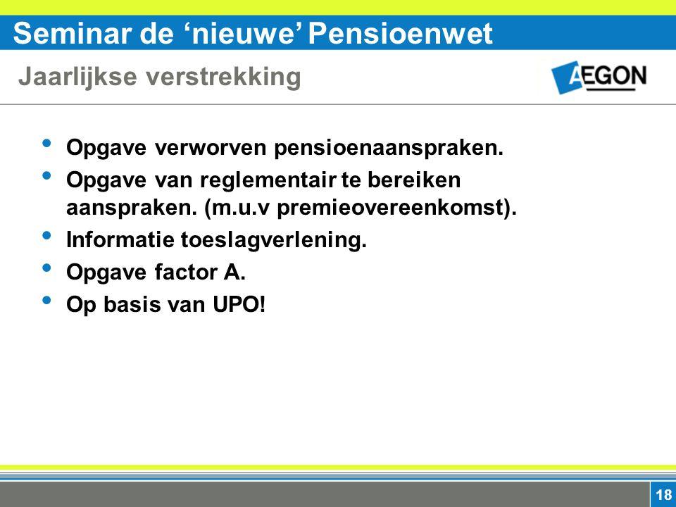 Seminar de 'nieuwe' Pensioenwet 18 Jaarlijkse verstrekking Opgave verworven pensioenaanspraken.