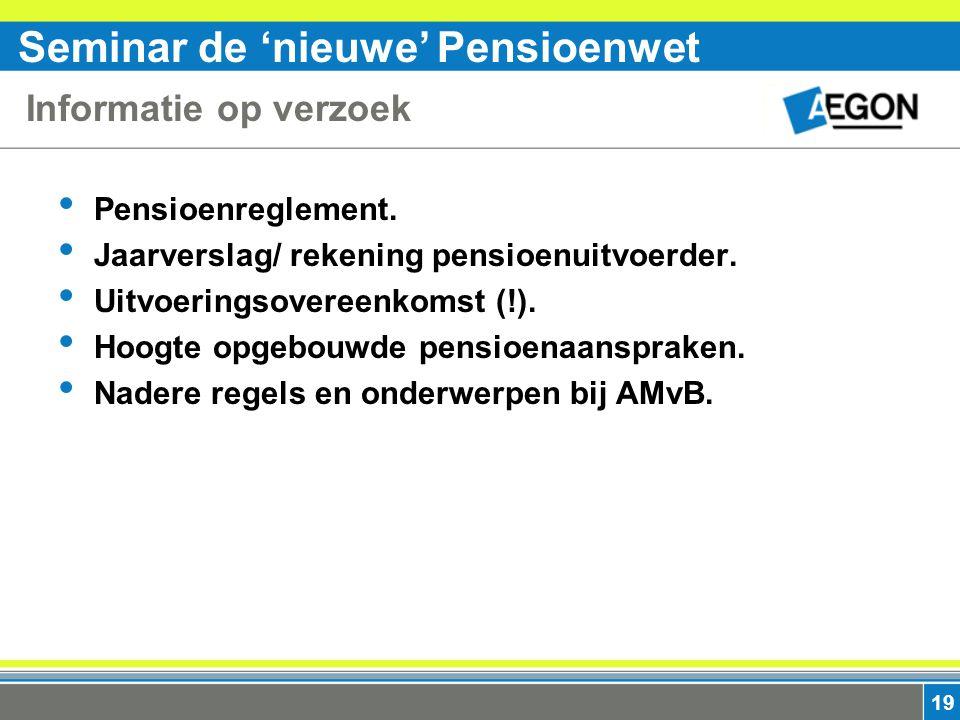 Seminar de 'nieuwe' Pensioenwet 19 Informatie op verzoek Pensioenreglement. Jaarverslag/ rekening pensioenuitvoerder. Uitvoeringsovereenkomst (!). Hoo