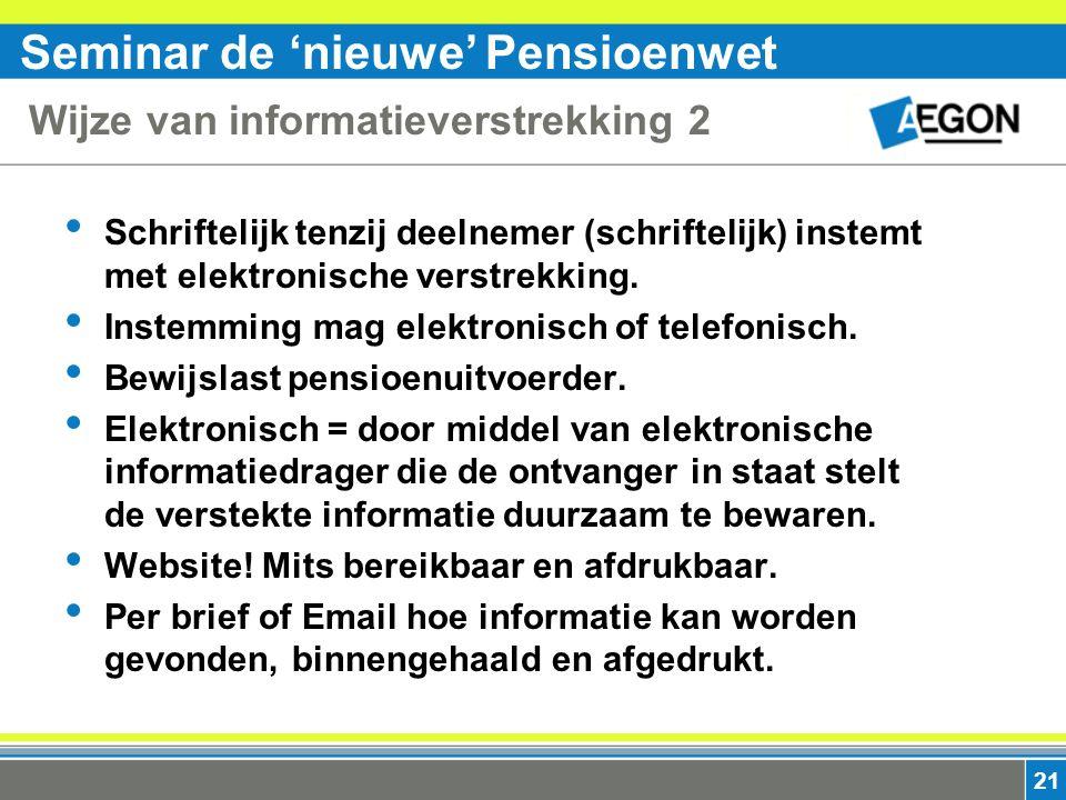 Seminar de 'nieuwe' Pensioenwet 21 Wijze van informatieverstrekking 2 Schriftelijk tenzij deelnemer (schriftelijk) instemt met elektronische verstrekking.