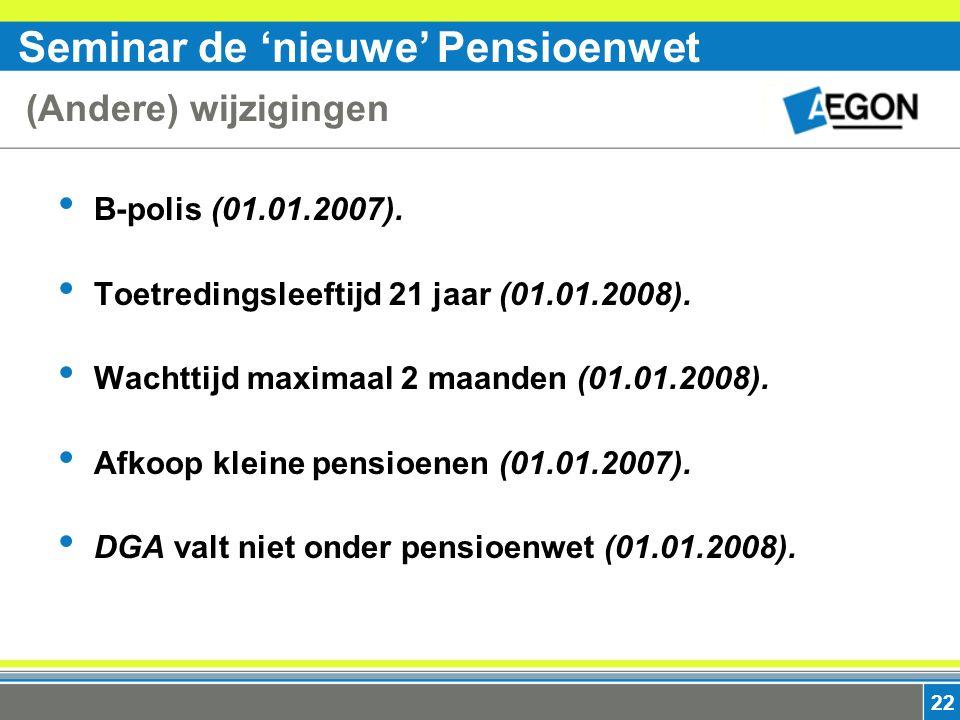 Seminar de 'nieuwe' Pensioenwet 22 (Andere) wijzigingen B-polis (01.01.2007).