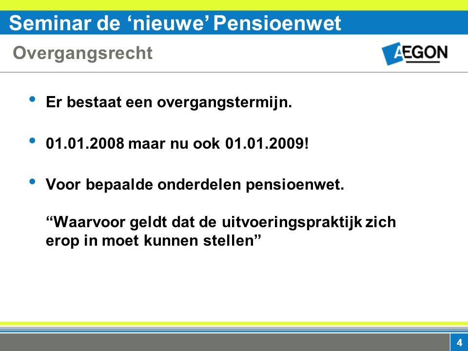 Seminar de 'nieuwe' Pensioenwet 4 Overgangsrecht Er bestaat een overgangstermijn.