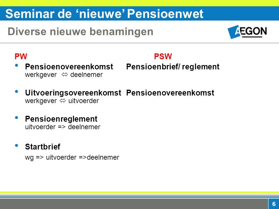 Seminar de 'nieuwe' Pensioenwet 6 Diverse nieuwe benamingen PWPSW Pensioenovereenkomst Pensioenbrief/ reglement werkgever  deelnemer UitvoeringsovereenkomstPensioenovereenkomst werkgever  uitvoerder Pensioenreglement uitvoerder => deelnemer Startbrief wg => uitvoerder =>deelnemer
