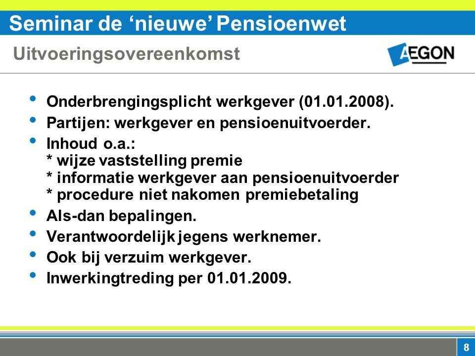 Seminar de 'nieuwe' Pensioenwet 8 Uitvoeringsovereenkomst Onderbrengingsplicht werkgever (01.01.2008).