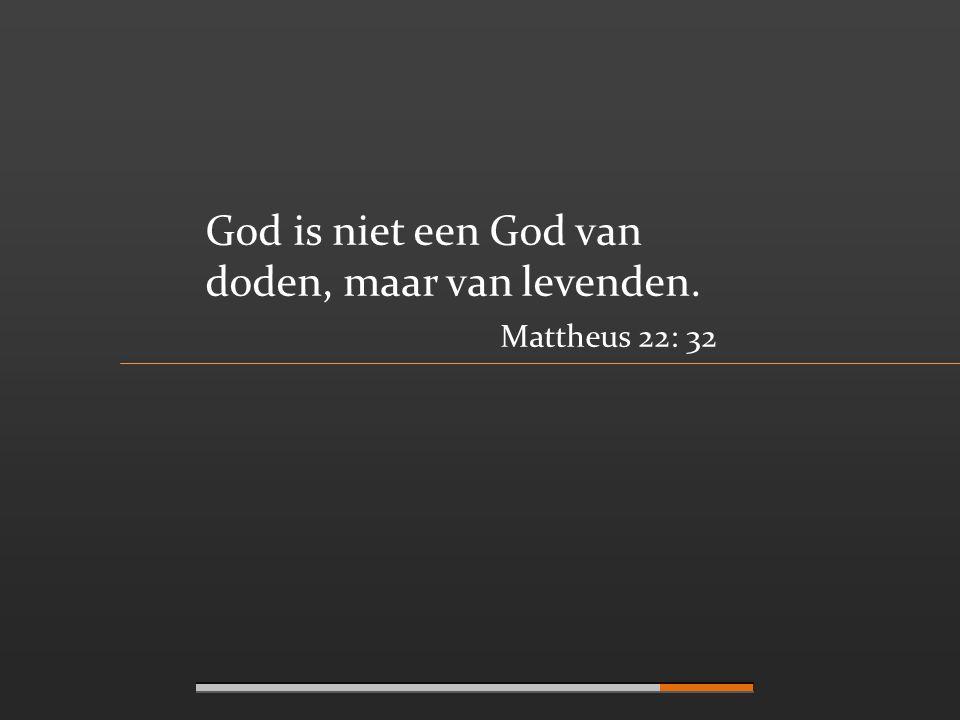 God is niet een God van doden, maar van levenden. Mattheus 22: 32