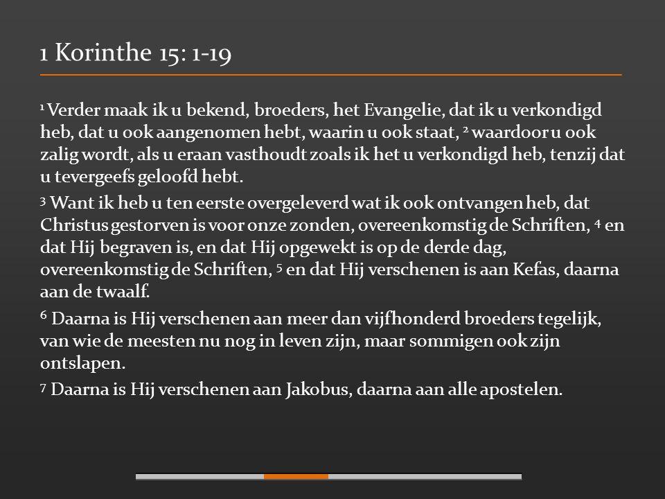 1 Korinthe 15: 1-19 1 Verder maak ik u bekend, broeders, het Evangelie, dat ik u verkondigd heb, dat u ook aangenomen hebt, waarin u ook staat, 2 waar