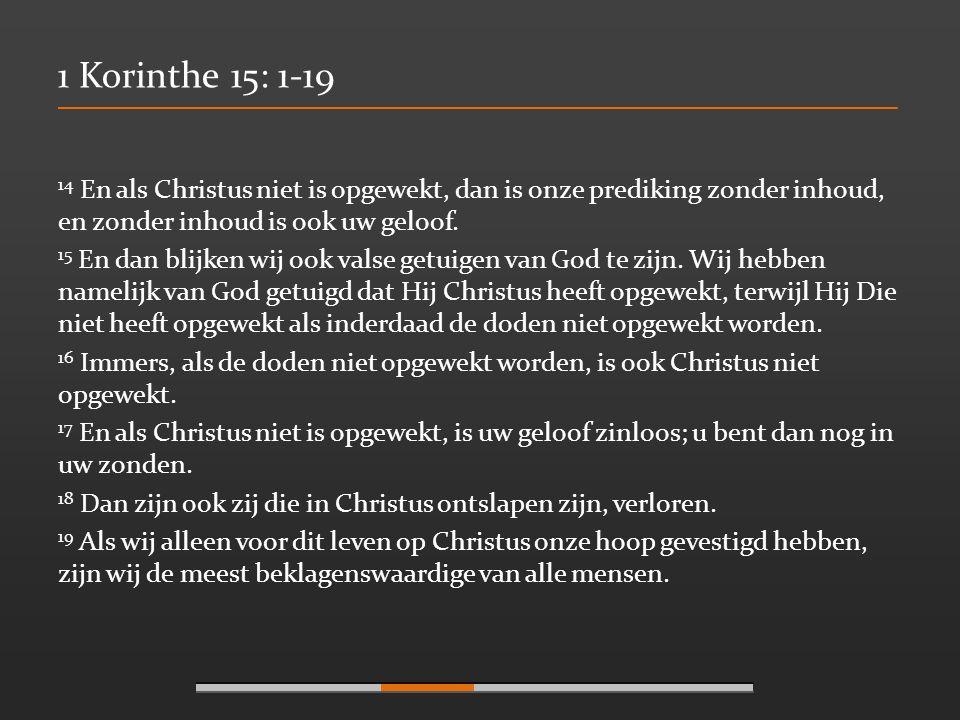 1 Korinthe 15: 1-19 14 En als Christus niet is opgewekt, dan is onze prediking zonder inhoud, en zonder inhoud is ook uw geloof. 15 En dan blijken wij