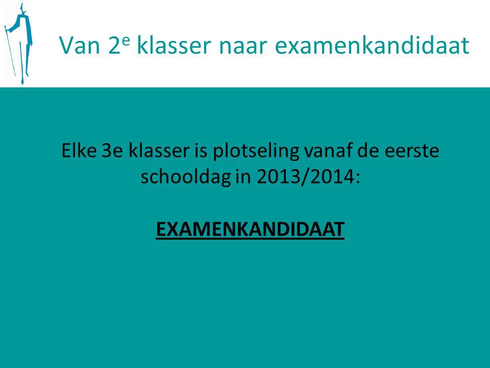 Van 2 e klasser naar examenkandidaat Elke 3e klasser is plotseling vanaf de eerste schooldag in 2013/2014: EXAMENKANDIDAAT
