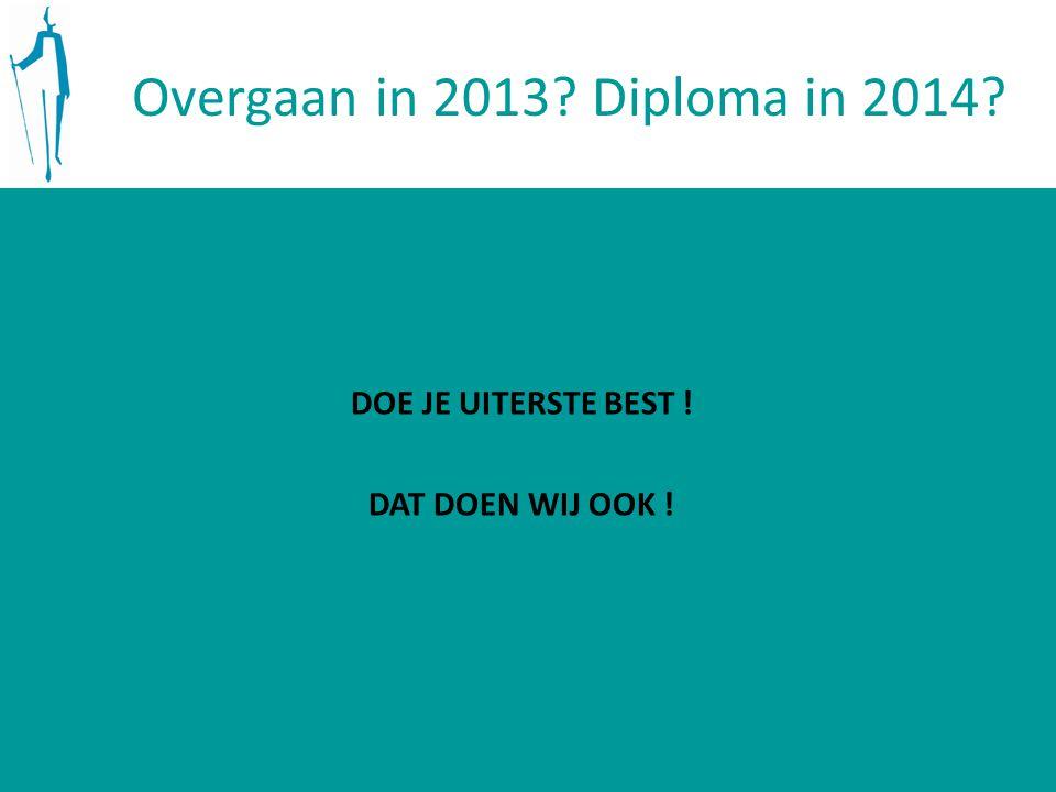 Overgaan in 2013? Diploma in 2014? DOE JE UITERSTE BEST ! DAT DOEN WIJ OOK !