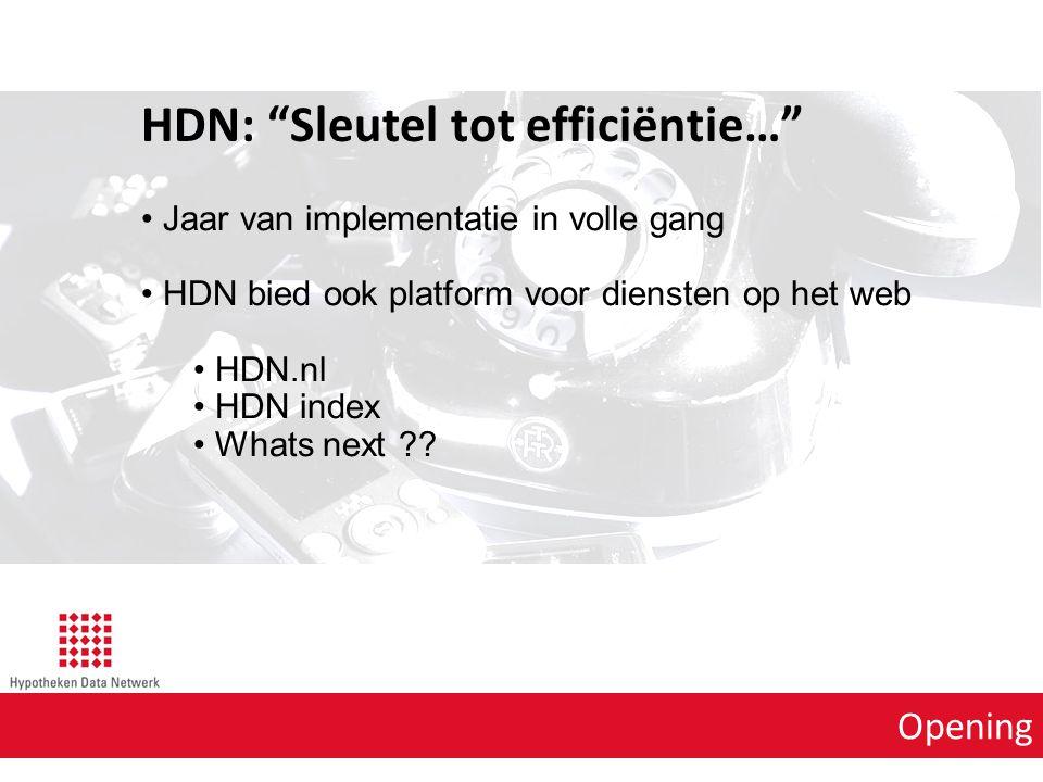 Opening HDN: Sleutel tot efficiëntie… Flexibel Nodig in verband veranderende omgevingfactoren bijvoorbeeld: Wetgeving Verdienmodellen Distributiemethoden Veilig Cyberspace ook marktplaats voor criminelen Inzichtelijk Door het hebben van inzicht in aanvraagstromen kunnen snellere en betere beslissingen genomen