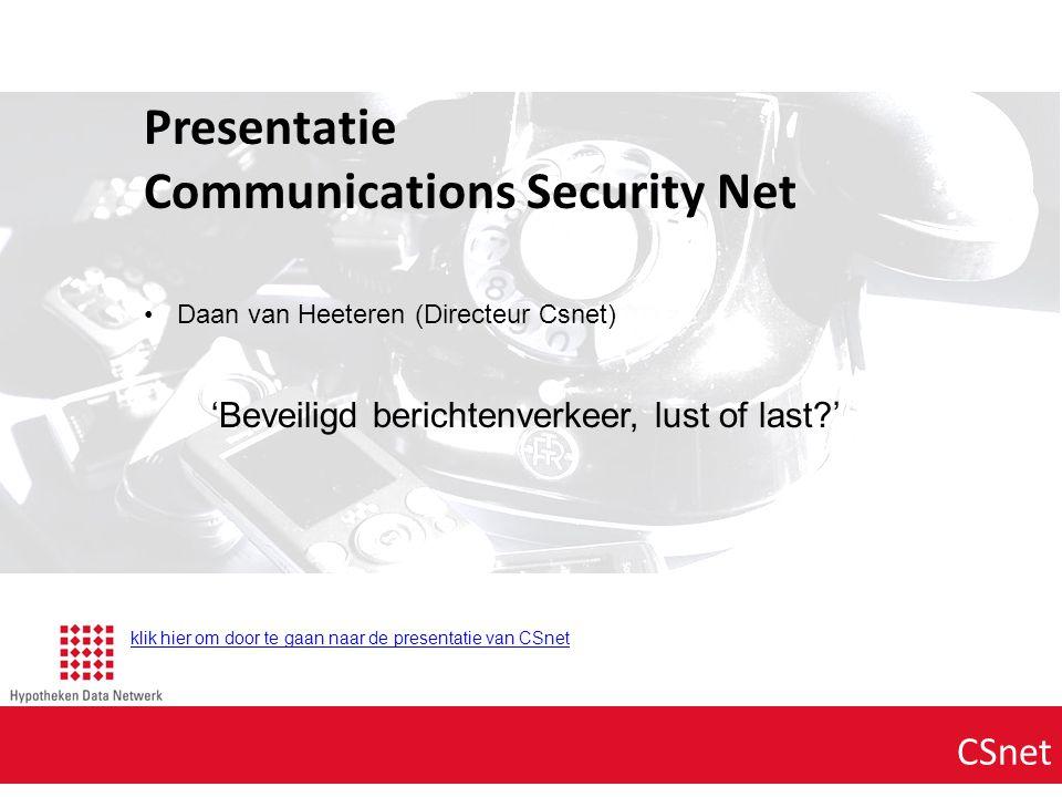 Agenda punt 1 CSnet Presentatie Communications Security Net Daan van Heeteren (Directeur Csnet) 'Beveiligd berichtenverkeer, lust of last?' klik hier om door te gaan naar de presentatie van CSnet