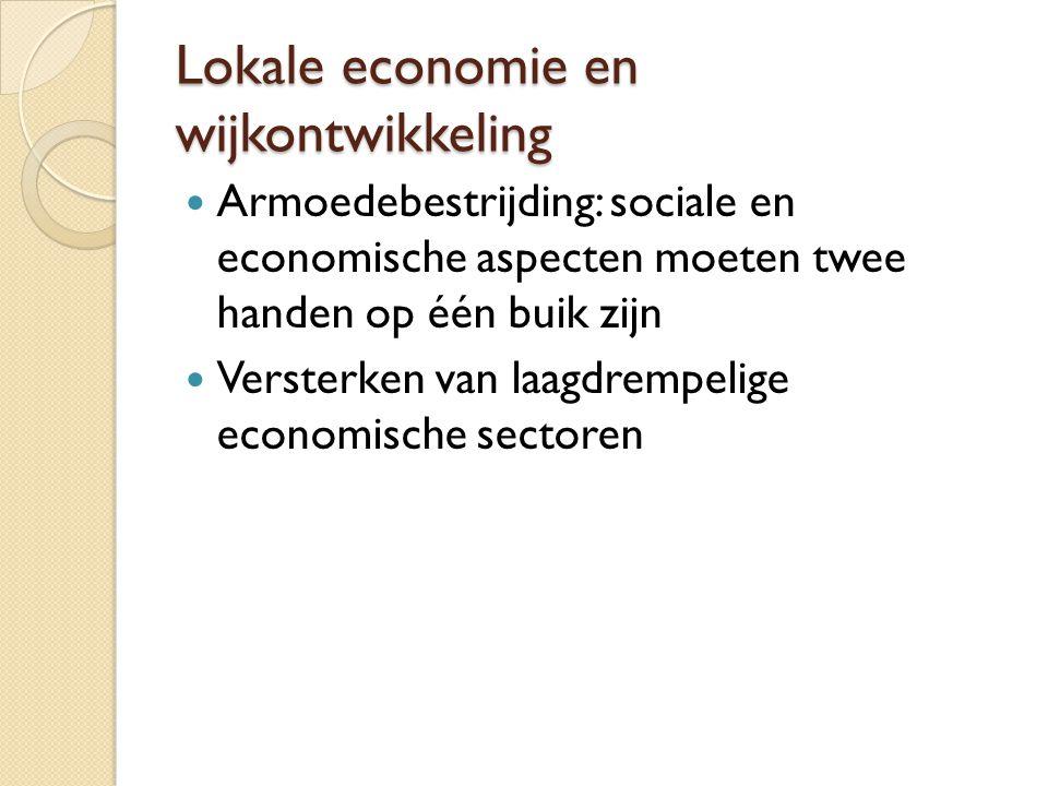Lokale economie en wijkontwikkeling Armoedebestrijding: sociale en economische aspecten moeten twee handen op één buik zijn Versterken van laagdrempelige economische sectoren