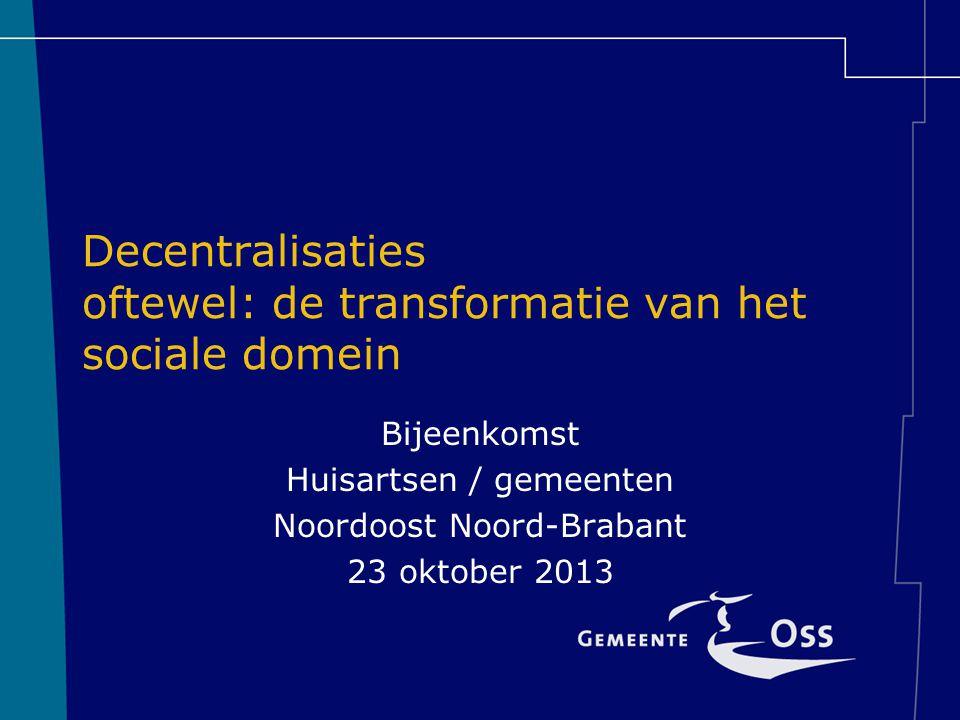 Decentralisaties oftewel: de transformatie van het sociale domein Bijeenkomst Huisartsen / gemeenten Noordoost Noord-Brabant 23 oktober 2013