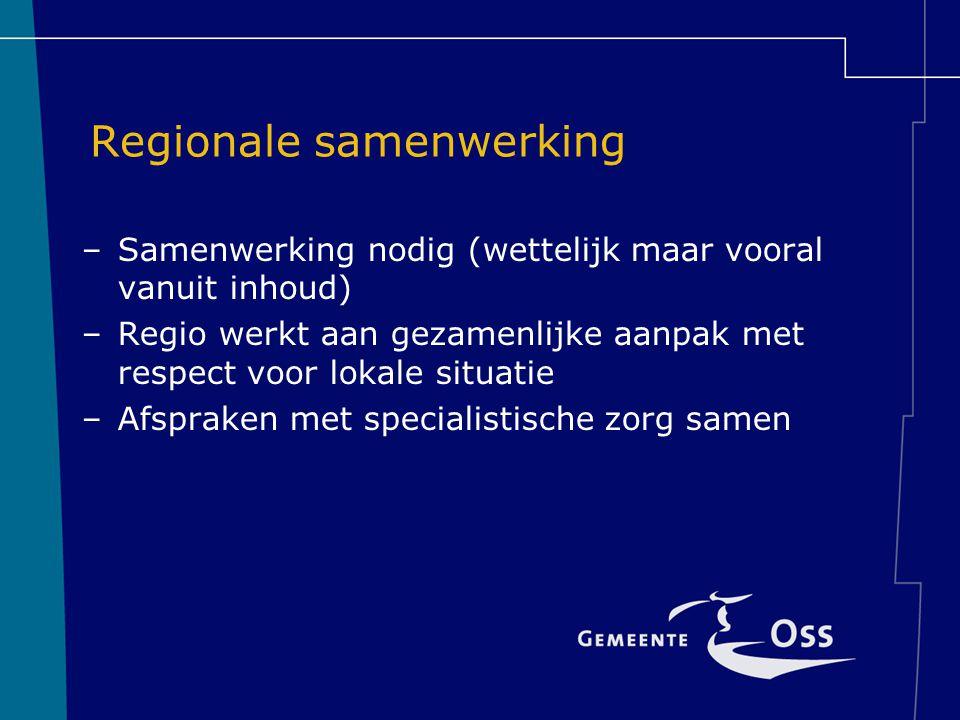 Regionale samenwerking –Samenwerking nodig (wettelijk maar vooral vanuit inhoud) –Regio werkt aan gezamenlijke aanpak met respect voor lokale situatie