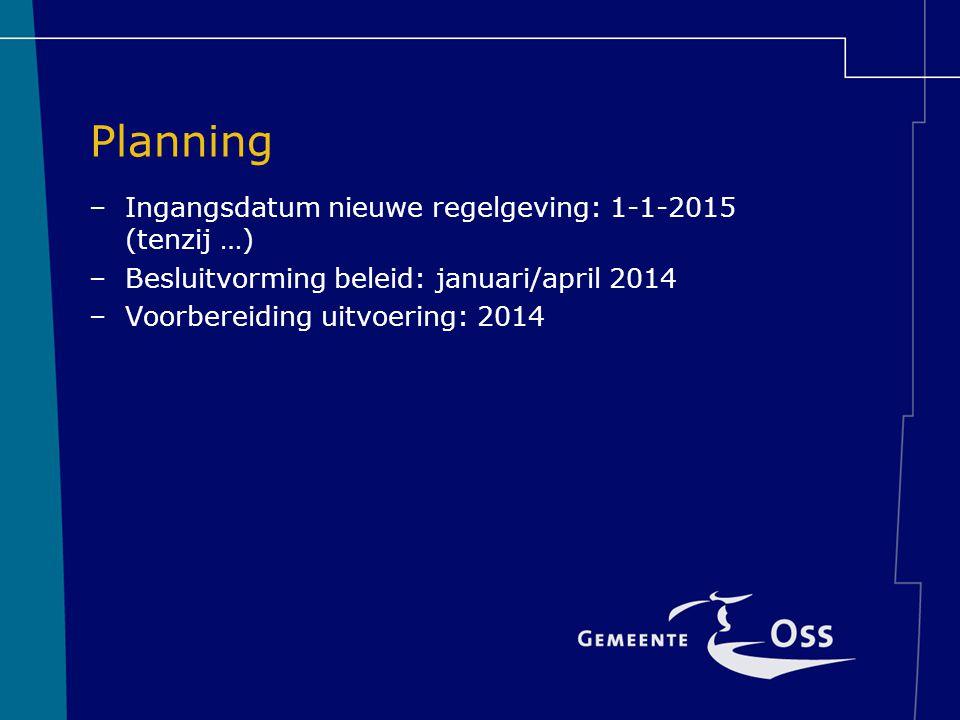 Planning –Ingangsdatum nieuwe regelgeving: 1-1-2015 (tenzij …) –Besluitvorming beleid: januari/april 2014 –Voorbereiding uitvoering: 2014