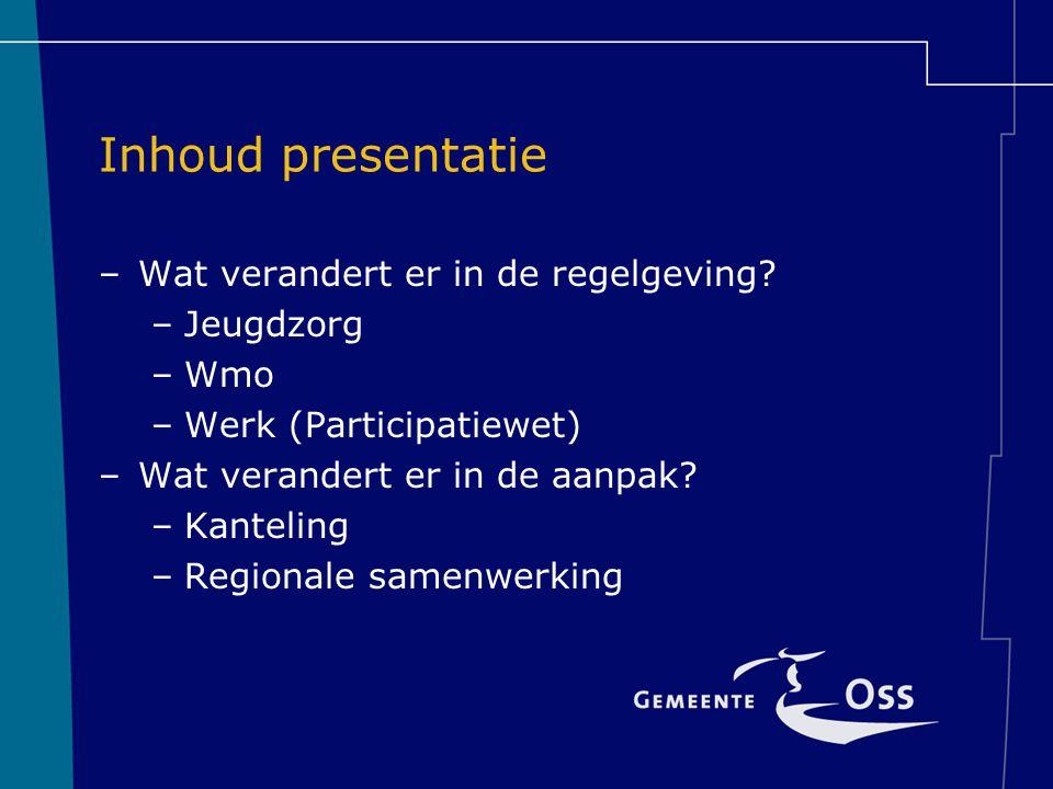 Inhoud presentatie –Wat verandert er in de regelgeving? –Jeugdzorg –Wmo –Werk (Participatiewet) –Wat verandert er in de aanpak? –Kanteling –Regionale