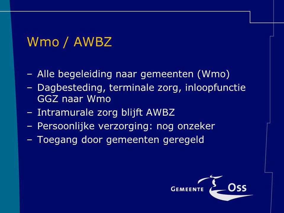 Wmo / AWBZ –Alle begeleiding naar gemeenten (Wmo) –Dagbesteding, terminale zorg, inloopfunctie GGZ naar Wmo –Intramurale zorg blijft AWBZ –Persoonlijk