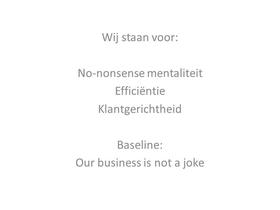 Wij staan voor: No-nonsense mentaliteit Efficiëntie Klantgerichtheid Baseline: Our business is not a joke
