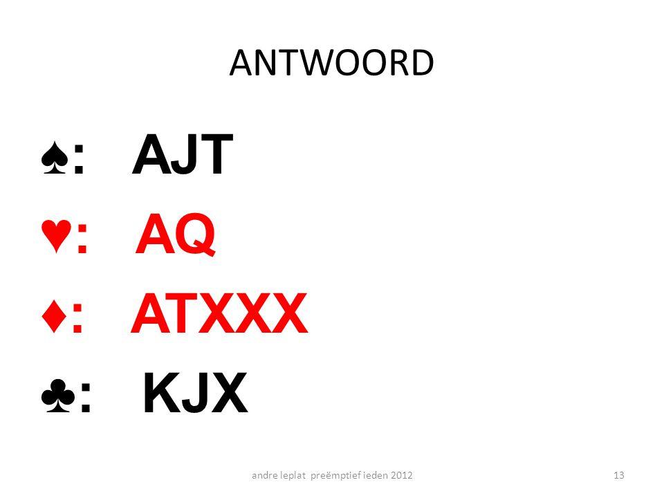 ANTWOORD ♠: AJT ♥: AQ ♦: ATXXX ♣: KJX andre leplat preëmptief ieden 201213