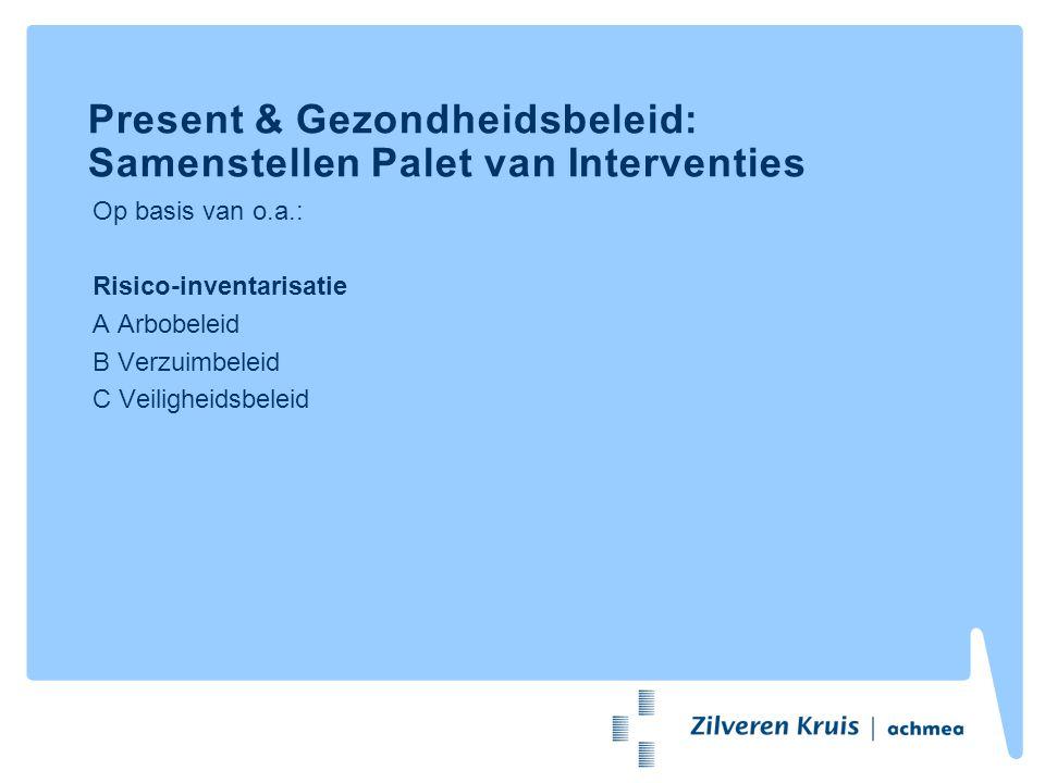 Present & Gezondheidsbeleid: Samenstellen Palet van Interventies Op basis van o.a.: Risico-inventarisatie A Arbobeleid B Verzuimbeleid C Veiligheidsbe