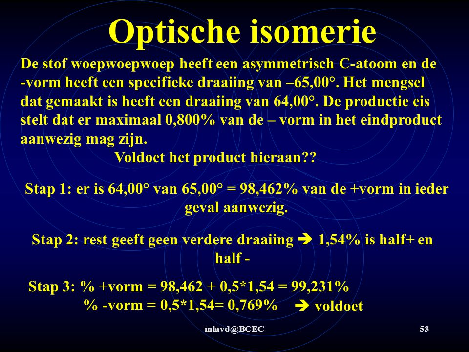 mlavd@BCEC52 Optische isomerie De stof blablabla heeft een asymmetrisch C-atoom en de +vorm heeft een specifieke draaiing van +56°. Het mengsel dat ge