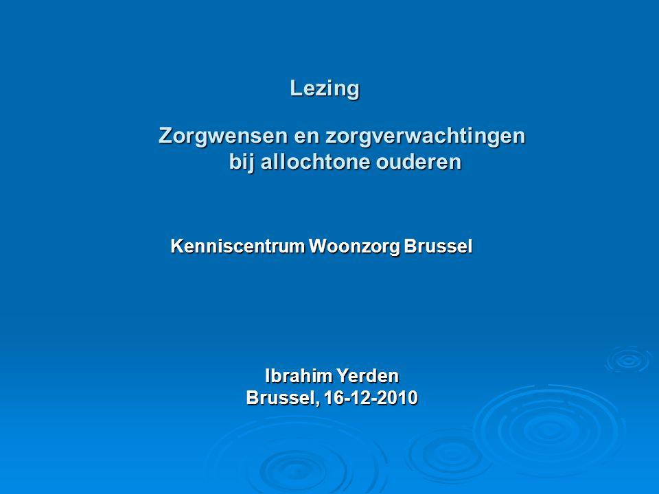 Kenniscentrum Woonzorg Brussel Ibrahim Yerden Brussel, 16-12-2010 Zorgwensen en zorgverwachtingen bij allochtone ouderen Lezing
