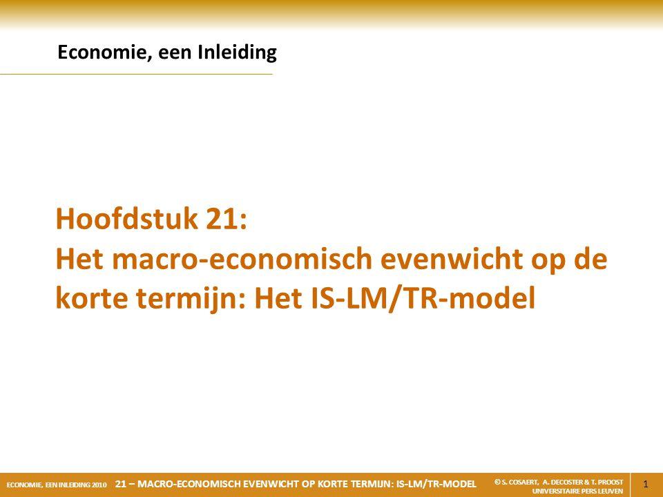 1 ECONOMIE, EEN INLEIDING 2010 21 – MACRO-ECONOMISCH EVENWICHT OP KORTE TERMIJN: IS-LM/TR-MODEL © S. COSAERT, A. DECOSTER & T. PROOST UNIVERSITAIRE PE