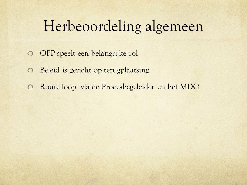 Herbeoordeling algemeen OPP speelt een belangrijke rol Beleid is gericht op terugplaatsing Route loopt via de Procesbegeleider en het MDO