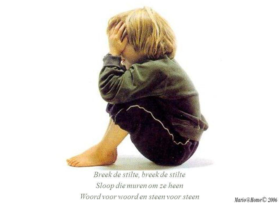 Breek de stilte, breek de stilte Sloop die muren om ze heen Woord voor woord en steen voor steen Mario@Home© 2006