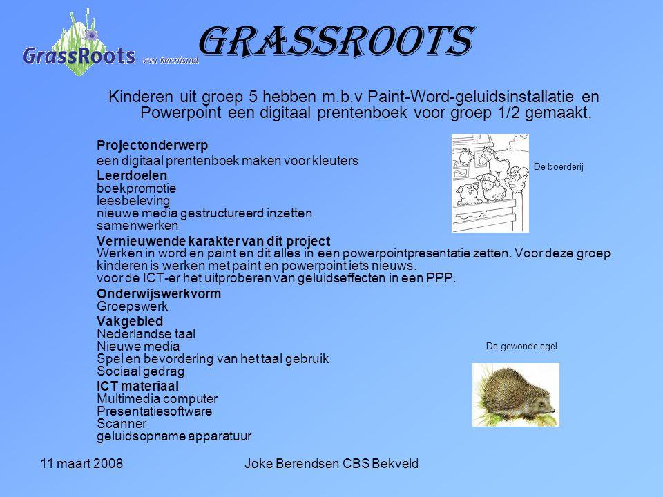 11 maart 2008Joke Berendsen CBS Bekveld Grassroots Kinderen uit groep 5 hebben m.b.v Paint-Word-geluidsinstallatie en Powerpoint een digitaal prentenboek voor groep 1/2 gemaakt.