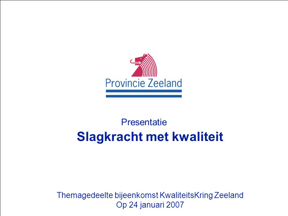 Presentatie Provincie Zeeland Presentatie Slagkracht met kwaliteit Themagedeelte bijeenkomst KwaliteitsKring Zeeland Op 24 januari 2007