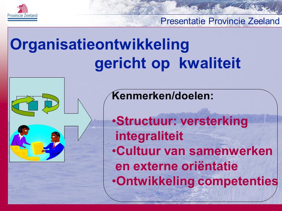 Presentatie Provincie Zeeland Organisatieontwikkeling gericht op kwaliteit Kenmerken/doelen: Structuur: versterking integraliteit Cultuur van samenwer