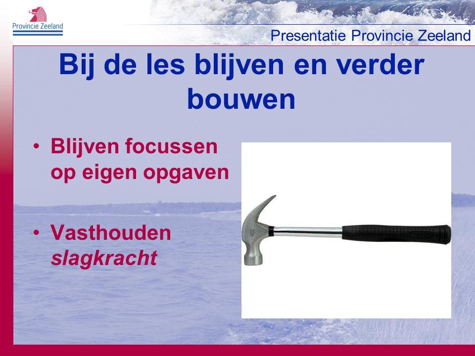Presentatie Provincie Zeeland Bij de les blijven en verder bouwen Blijven focussen op eigen opgaven Vasthouden slagkracht