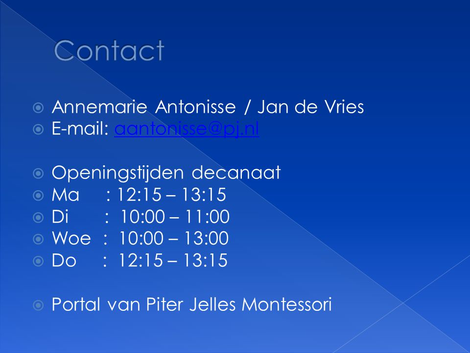  Annemarie Antonisse / Jan de Vries  E-mail: aantonisse@pj.nlaantonisse@pj.nl  Openingstijden decanaat  Ma : 12:15 – 13:15  Di : 10:00 – 11:00 