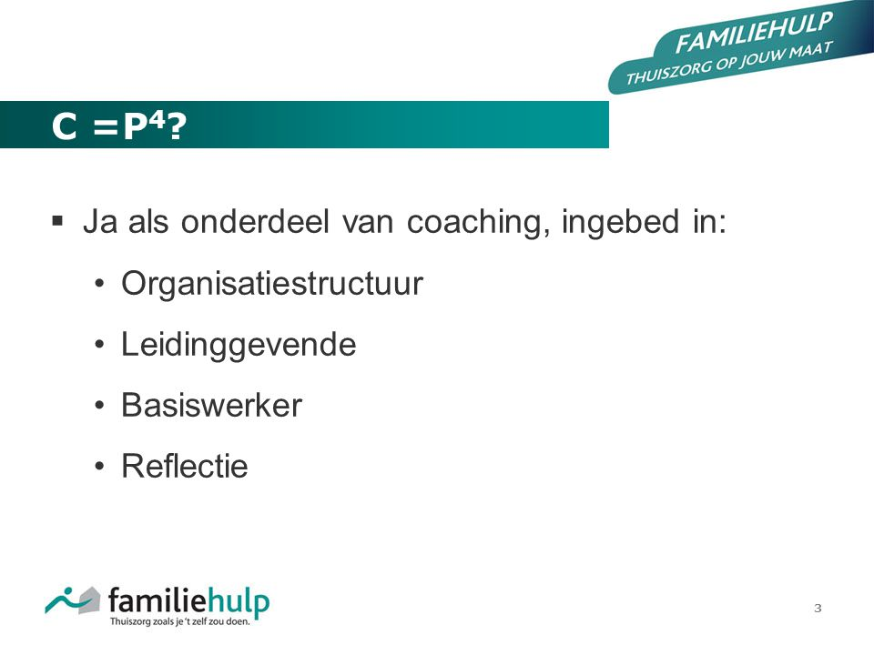 3 C =P 4 ?  Ja als onderdeel van coaching, ingebed in: Organisatiestructuur Leidinggevende Basiswerker Reflectie