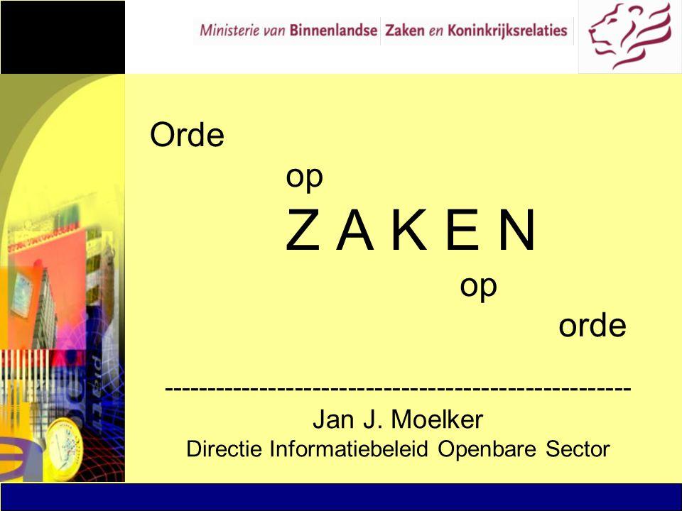 Orde op Z A K E N op orde ----------------------------------------------------- Jan J. Moelker Directie Informatiebeleid Openbare Sector