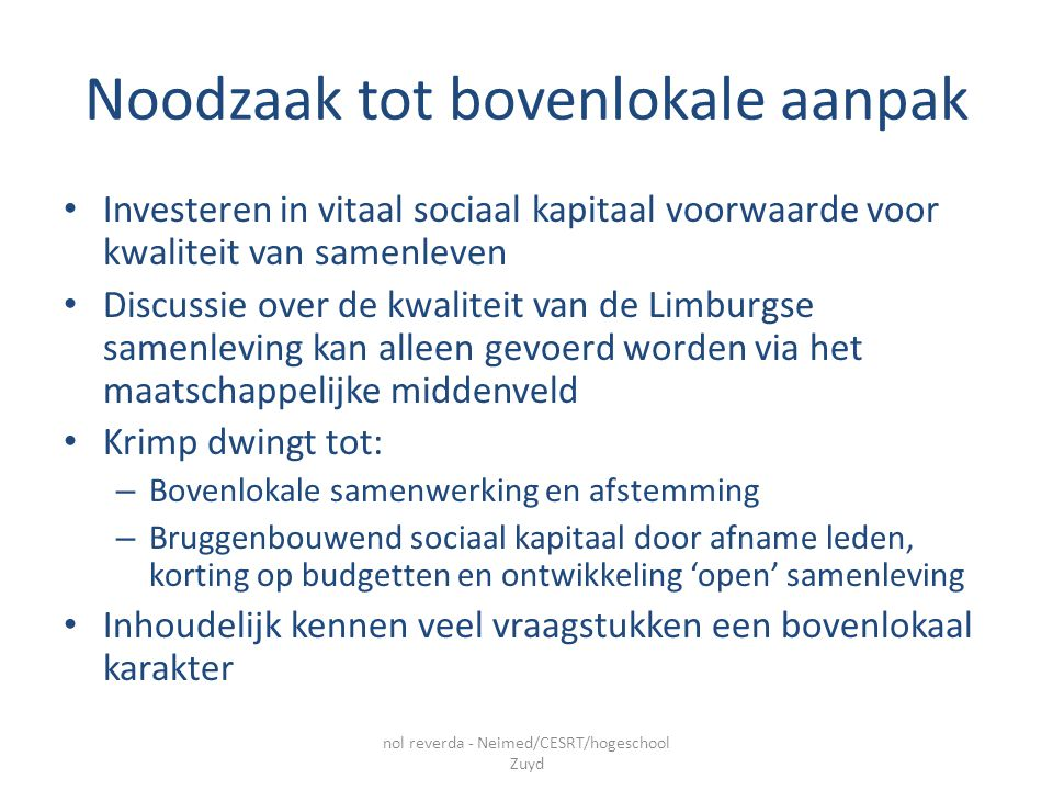 Noodzaak tot bovenlokale aanpak Investeren in vitaal sociaal kapitaal voorwaarde voor kwaliteit van samenleven Discussie over de kwaliteit van de Limburgse samenleving kan alleen gevoerd worden via het maatschappelijke middenveld Krimp dwingt tot: – Bovenlokale samenwerking en afstemming – Bruggenbouwend sociaal kapitaal door afname leden, korting op budgetten en ontwikkeling 'open' samenleving Inhoudelijk kennen veel vraagstukken een bovenlokaal karakter nol reverda - Neimed/CESRT/hogeschool Zuyd