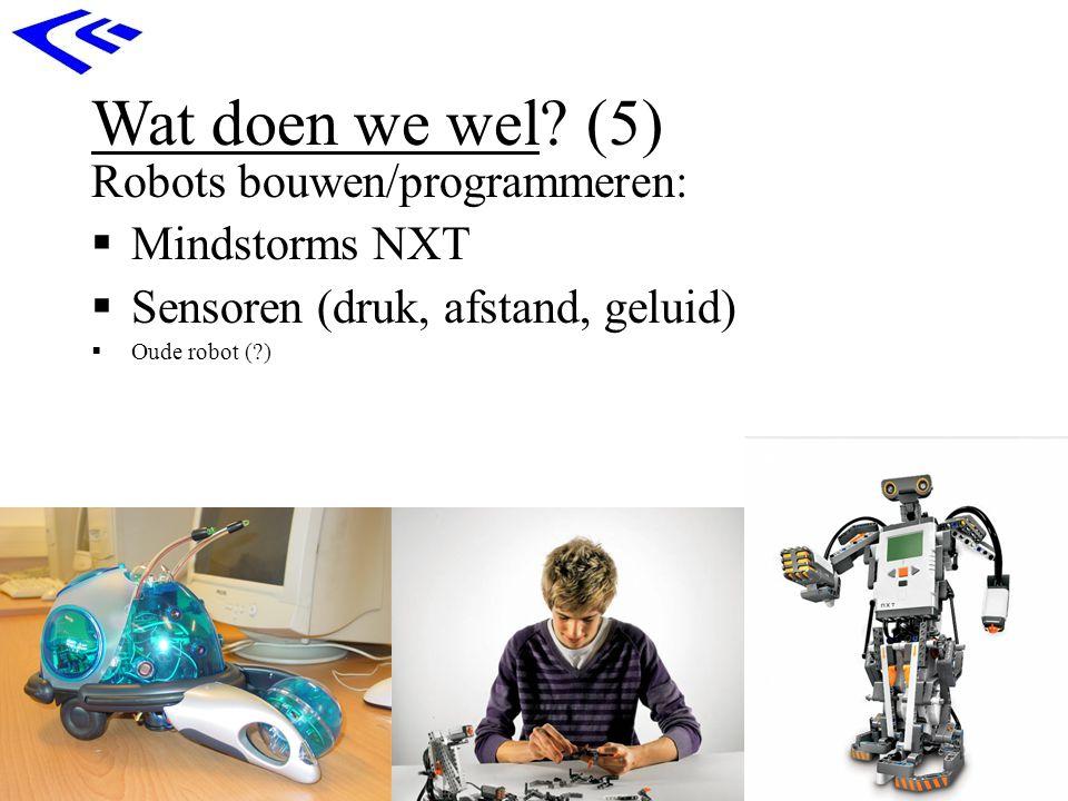 Wat doen we wel? (5) Robots bouwen/programmeren:  Mindstorms NXT  Sensoren (druk, afstand, geluid)  Oude robot (?)