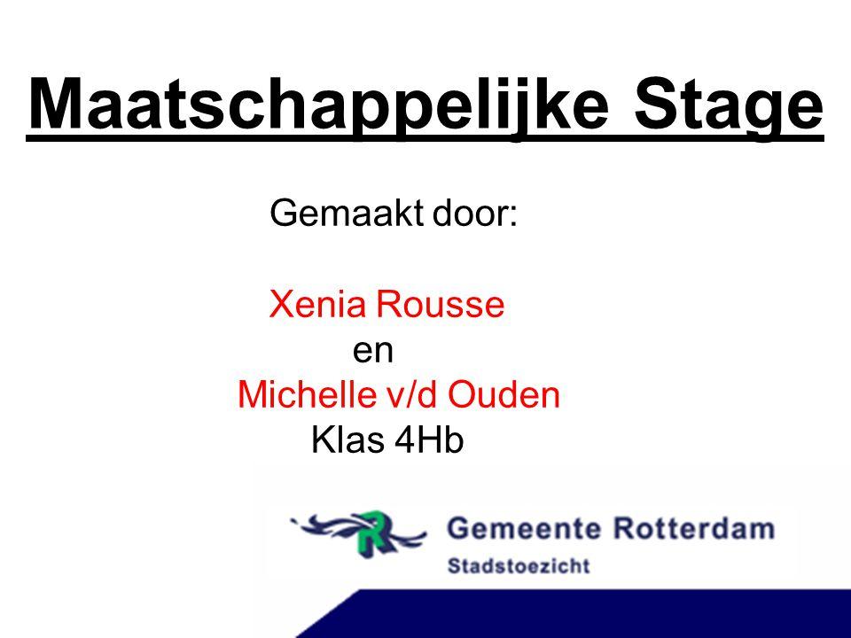 Maatschappelijke Stage Gemaakt door: Xenia Rousse en Michelle v/d Ouden Klas 4Hb