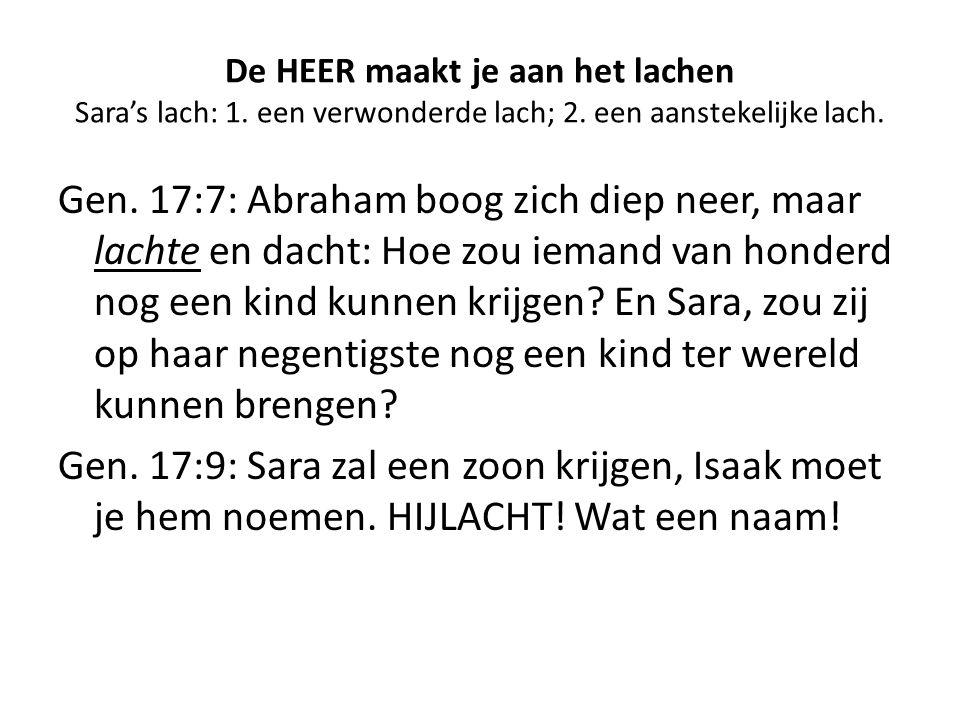 De HEER maakt je aan het lachen Sara's lach: 1. een verwonderde lach; 2. een aanstekelijke lach. Gen. 17:7: Abraham boog zich diep neer, maar lachte e