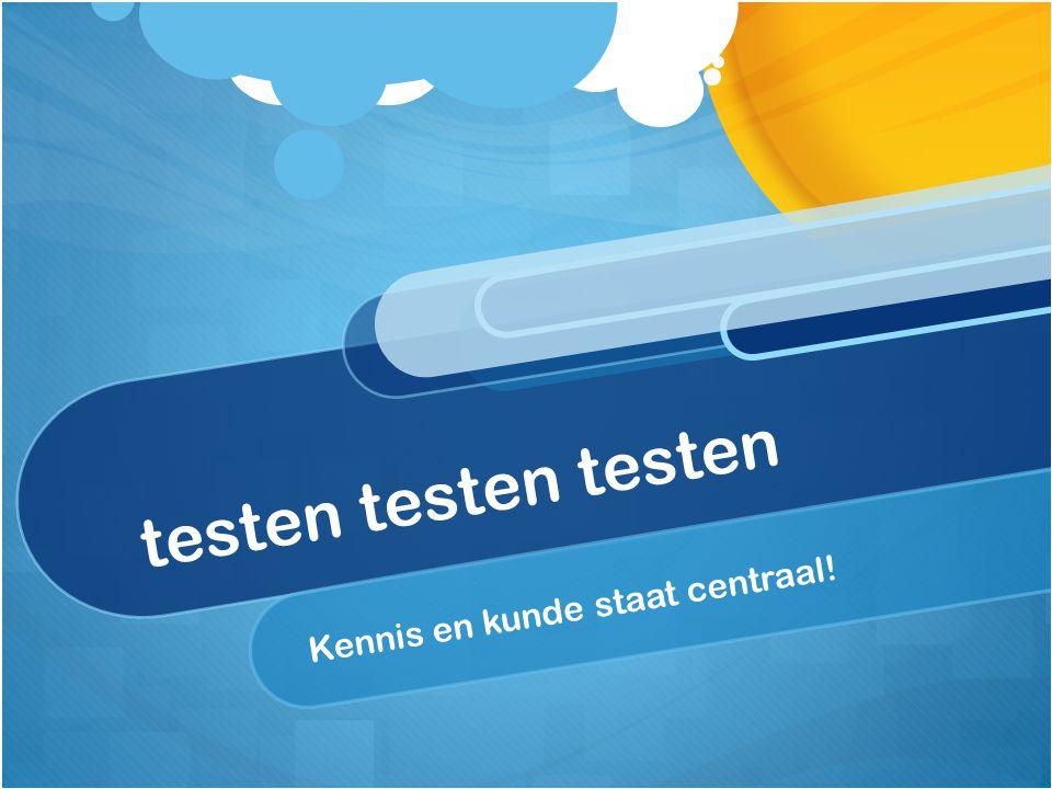 testen testen testen Kennis en kunde staat centraal!