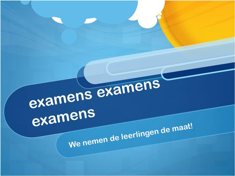 examens examens examens We nemen de leerlingen de maat!
